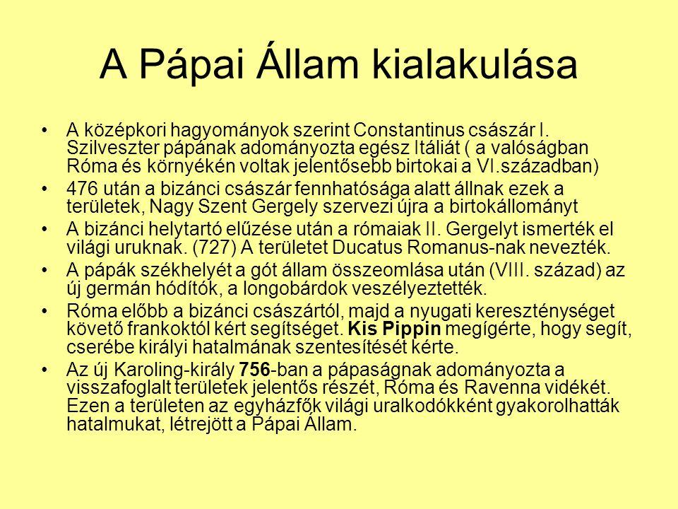 A Pápai Állam kialakulása A középkori hagyományok szerint Constantinus császár I. Szilveszter pápának adományozta egész Itáliát ( a valóságban Róma és