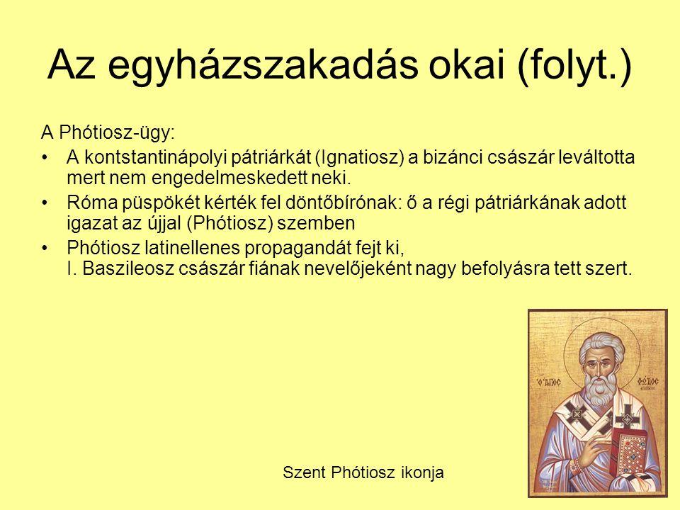 Az egyházszakadás okai (folyt.) A Phótiosz-ügy: A kontstantinápolyi pátriárkát (Ignatiosz) a bizánci császár leváltotta mert nem engedelmeskedett neki