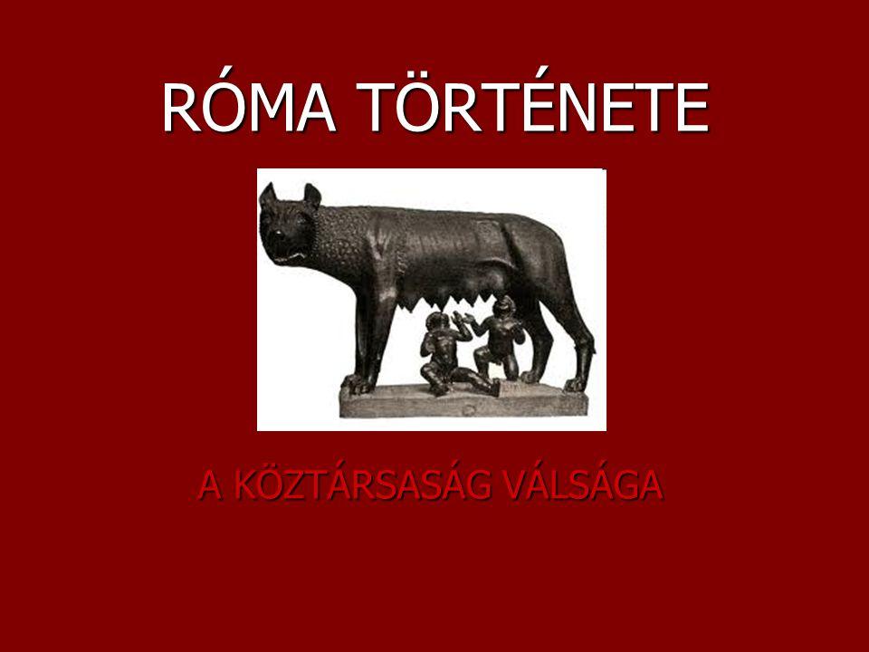 KÖZTÁRSASÁG VÁLSÁGA Ie II.sz Róma terjeszkedése felgyorsult (Hellász, Karthágó) Ie II.sz Róma terjeszkedése felgyorsult (Hellász, Karthágó) Belpolitikai válság: Belpolitikai válság: – reformokat követelnek a néptribunusok (néppárt), a senatus nem enged –A nagyra nőtt birodalmat már nem lehet a régi módszerrel irányítani (consul, praetor stb.) Politikai csatározások: köztársaság rendszere megingott (út az egyeduralom felé) Politikai csatározások: köztársaság rendszere megingott (út az egyeduralom felé)