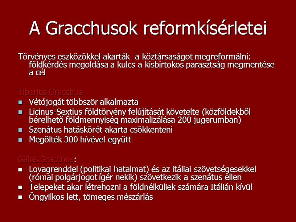 A Gracchusok reformkísérletei Törvényes eszközökkel akarták a köztársaságot megreformálni: földkérdés megoldása a kulcs a kisbirtokos parasztság megme