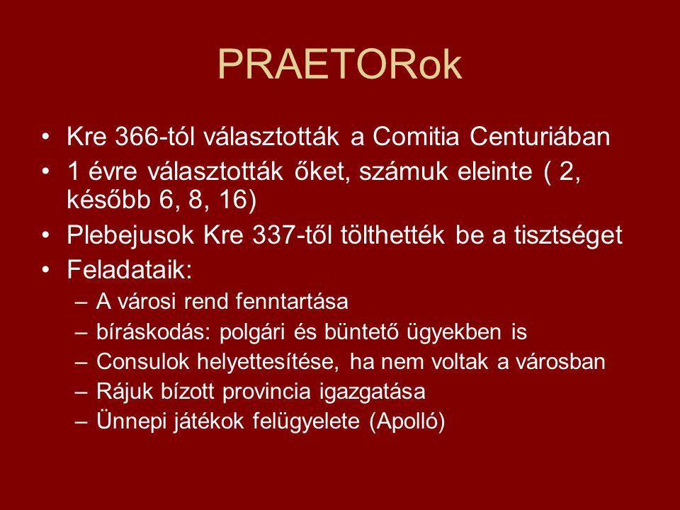 PRAETORok Kre 366-tól választották a Comitia Centuriában 1 évre választották őket, számuk eleinte ( 2, később 6, 8, 16) Plebejusok Kre 337-től tölthet