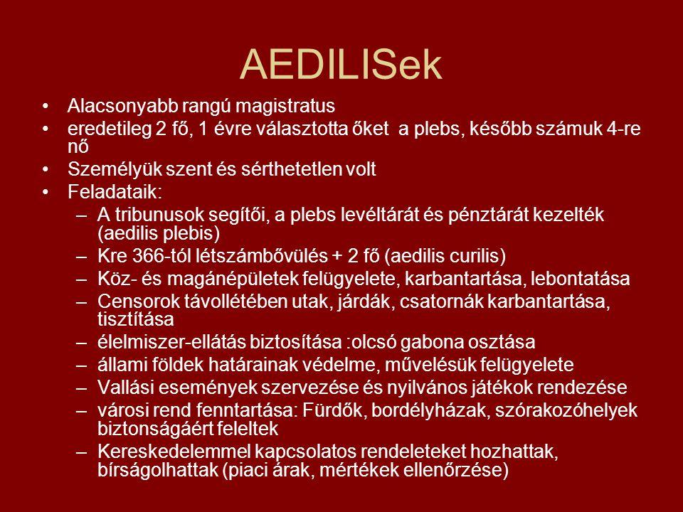 AEDILISek Alacsonyabb rangú magistratus eredetileg 2 fő, 1 évre választotta őket a plebs, később számuk 4-re nő Személyük szent és sérthetetlen volt F