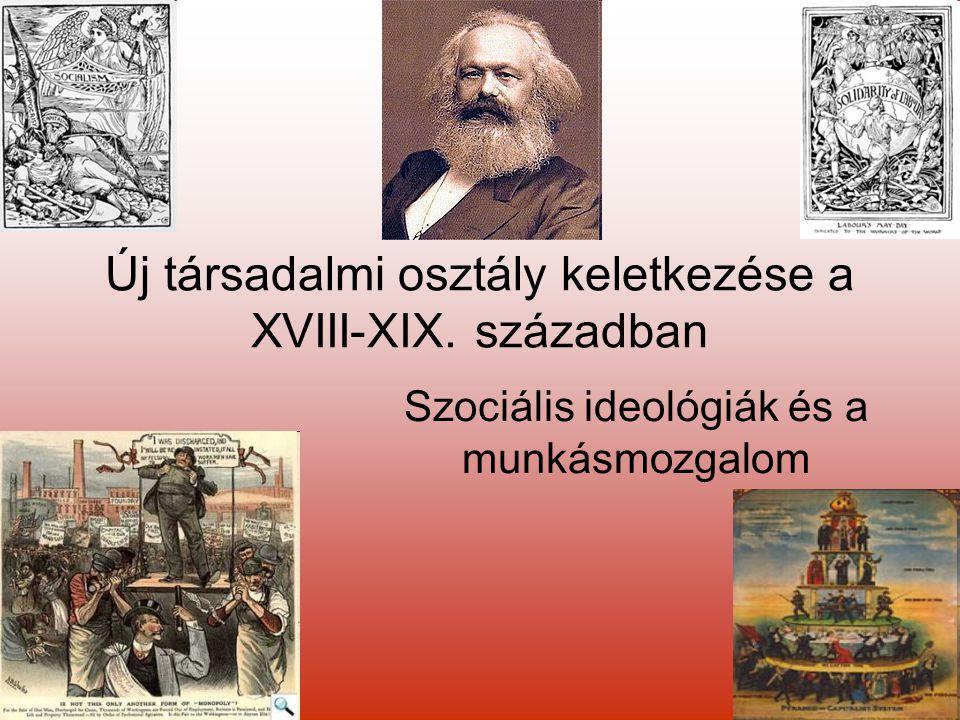 Új társadalmi osztály keletkezése a XVIII-XIX. században Szociális ideológiák és a munkásmozgalom