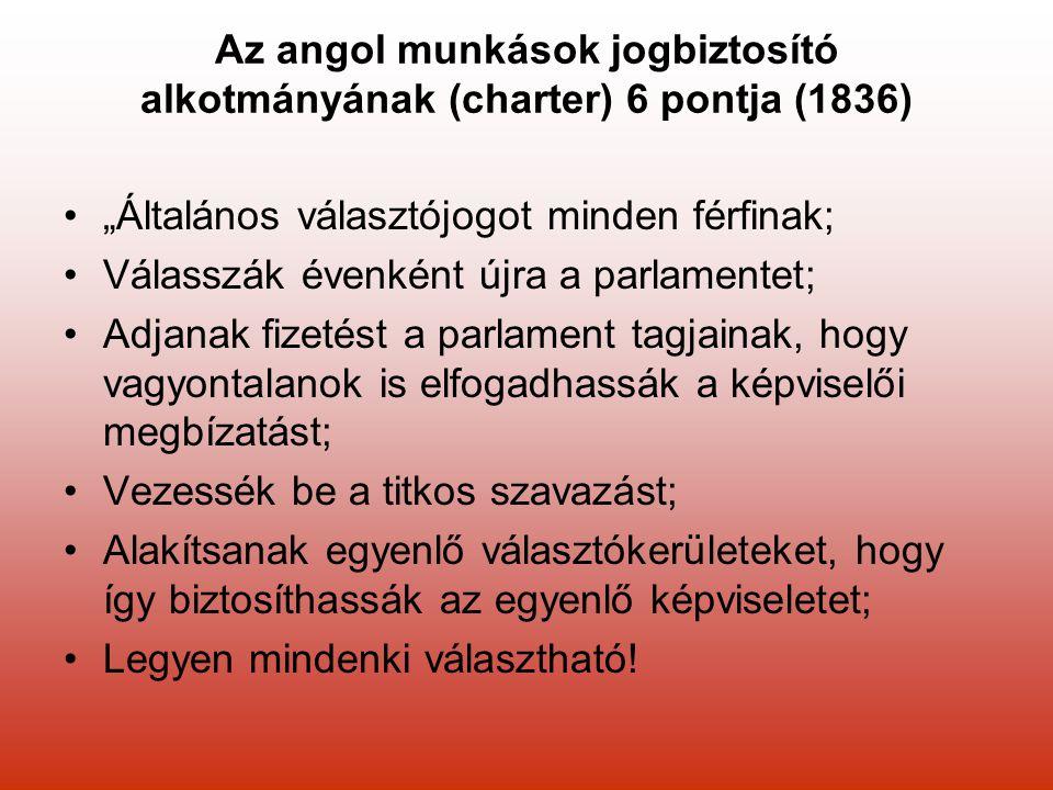 """Az angol munkások jogbiztosító alkotmányának (charter) 6 pontja (1836) """"Általános választójogot minden férfinak; Válasszák évenként újra a parlamentet; Adjanak fizetést a parlament tagjainak, hogy vagyontalanok is elfogadhassák a képviselői megbízatást; Vezessék be a titkos szavazást; Alakítsanak egyenlő választókerületeket, hogy így biztosíthassák az egyenlő képviseletet; Legyen mindenki választható!"""