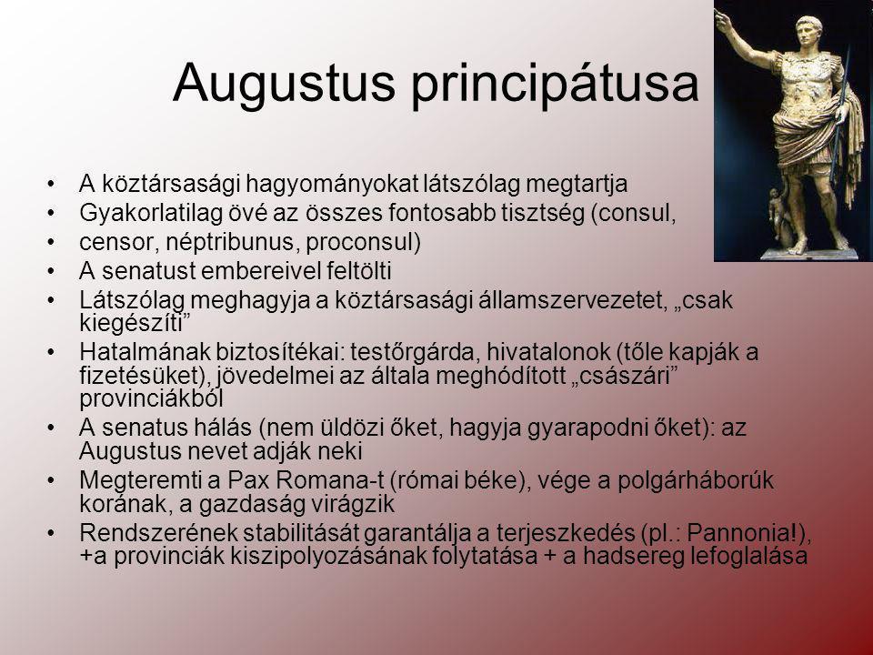 Augustus principátusa A köztársasági hagyományokat látszólag megtartja Gyakorlatilag övé az összes fontosabb tisztség (consul, censor, néptribunus, pr