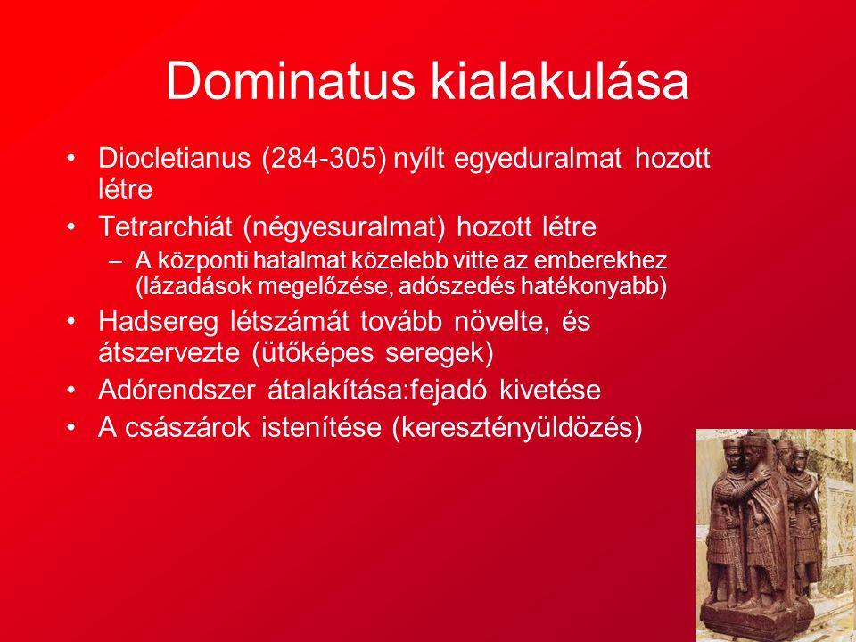 Dominatus kialakulása Diocletianus (284-305) nyílt egyeduralmat hozott létre Tetrarchiát (négyesuralmat) hozott létre –A központi hatalmat közelebb vi