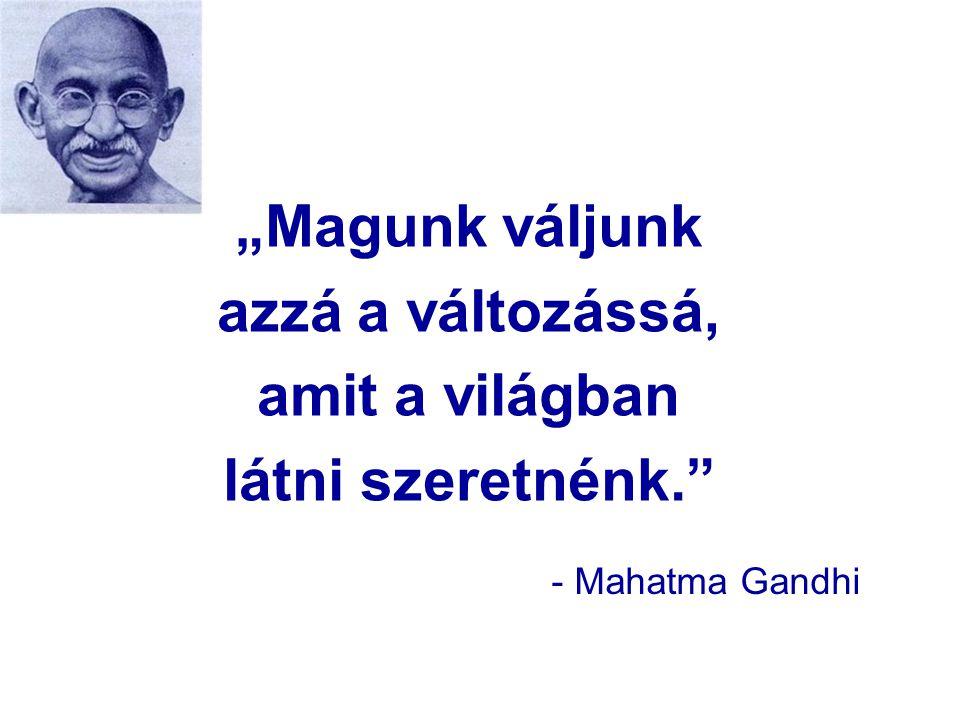"""""""Magunk váljunk azzá a változássá, amit a világban látni szeretnénk. - Mahatma Gandhi"""