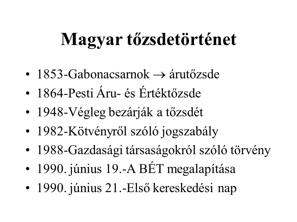 Magyar tőzsdetörténet 1853-Gabonacsarnok  árutőzsde 1864-Pesti Áru- és Értéktőzsde 1948-Végleg bezárják a tőzsdét 1982-Kötvényről szóló jogszabály 1988-Gazdasági társaságokról szóló törvény 1990.