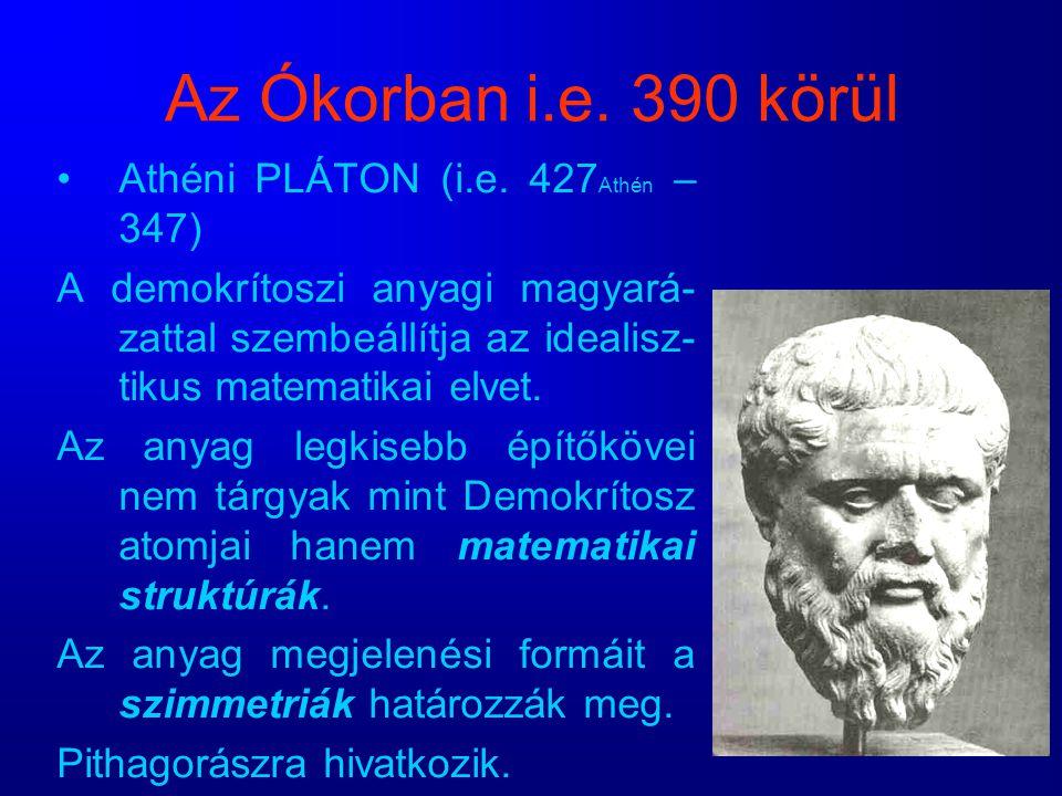 Az Ókorban i.e. 390 körül Athéni PLÁTON (i.e. 427 Athén – 347) A demokrítoszi anyagi magyará- zattal szembeállítja az idealisz- tikus matematikai elve