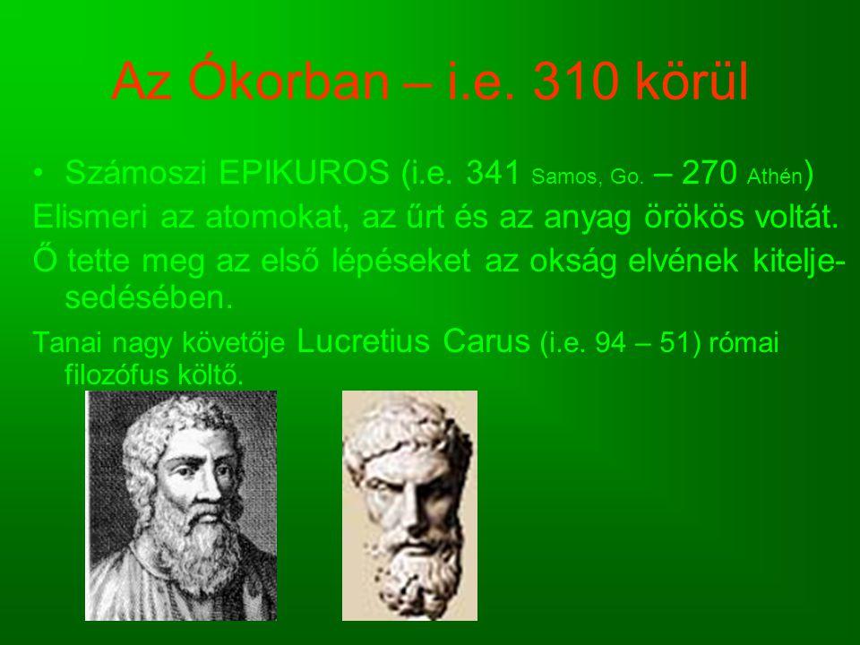 Az Ókorban – i.e. 310 körül Számoszi EPIKUROS (i.e. 341 Samos, Go. – 270 Athén ) Elismeri az atomokat, az űrt és az anyag örökös voltát. Ő tette meg a
