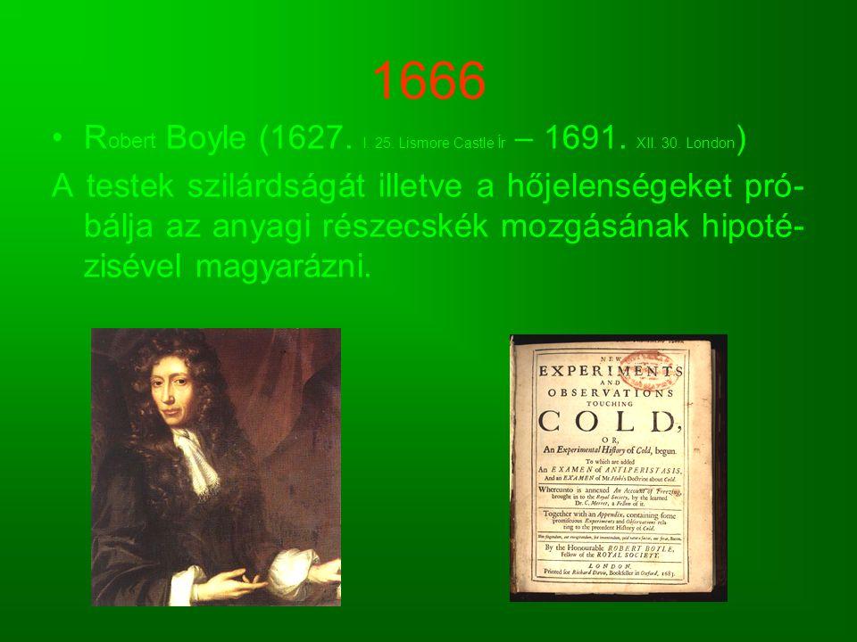 1666 R obert Boyle (1627. I. 25. Lismore Castle Ír – 1691. XII. 30. London ) A testek szilárdságát illetve a hőjelenségeket pró- bálja az anyagi része