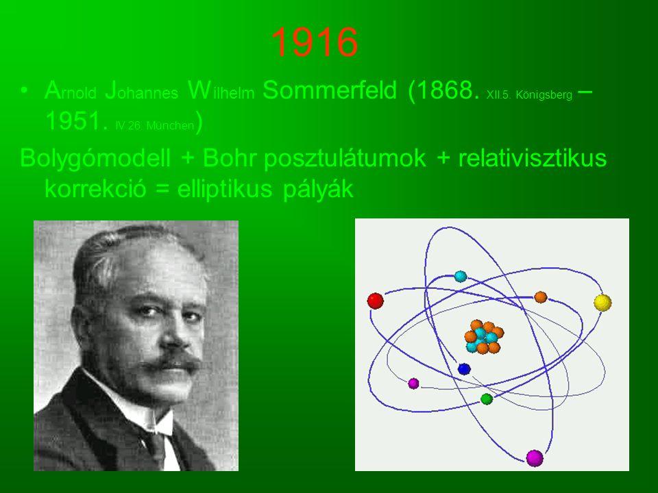 1916 A rnold J ohannes W ilhelm Sommerfeld (1868. XII.5. Königsberg – 1951. IV.26. München ) Bolygómodell + Bohr posztulátumok + relativisztikus korre