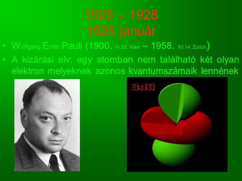 1925 – 1928 1925 január W olfgang E rnst Pauli (1900. IV.25. Wien – 1958. XII.14. Zürich ) A kizárási elv: egy atomban nem található két olyan elektro