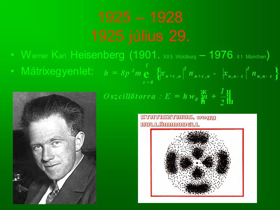 1925 – 1928 1925 július 29. W erner K arl Heisenberg (1901. XII.5. Würzburg – 1976. II.1. München ) Mátrixegyenlet: