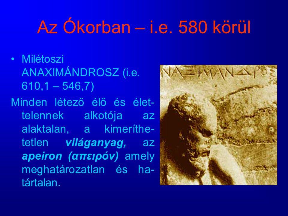 Az Ókorban – i.e. 580 körül Milétoszi ANAXIMÁNDROSZ (i.e. 610,1 – 546,7) Minden létező élő és élet- telennek alkotója az alaktalan, a kimeríthe- tetle