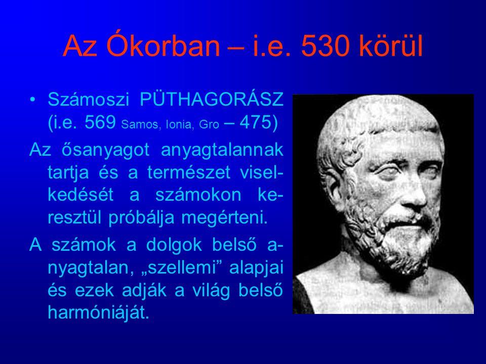 Az Ókorban – i.e. 530 körül Számoszi PÜTHAGORÁSZ (i.e. 569 Samos, Ionia, Gro – 475) Az ősanyagot anyagtalannak tartja és a természet visel- kedését a