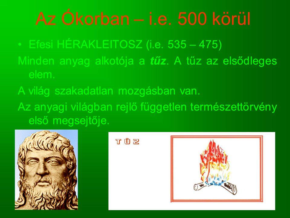 Az Ókorban – i.e. 500 körül Efesi HÉRAKLEITOSZ (i.e. 535 – 475) Minden anyag alkotója a tűz. A tűz az elsődleges elem. A világ szakadatlan mozgásban v