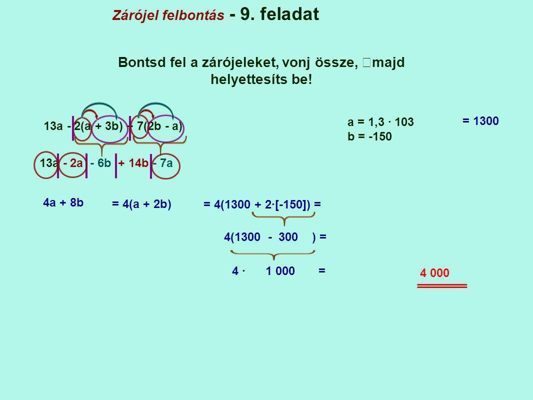Zárójel felbontás - 9. feladat Bontsd fel a zárójeleket, vonj össze, majd helyettesíts be! 13a - 2(a + 3b) + 7(2b - a) a = 1,3 · 103 b = -150 13a - 2a