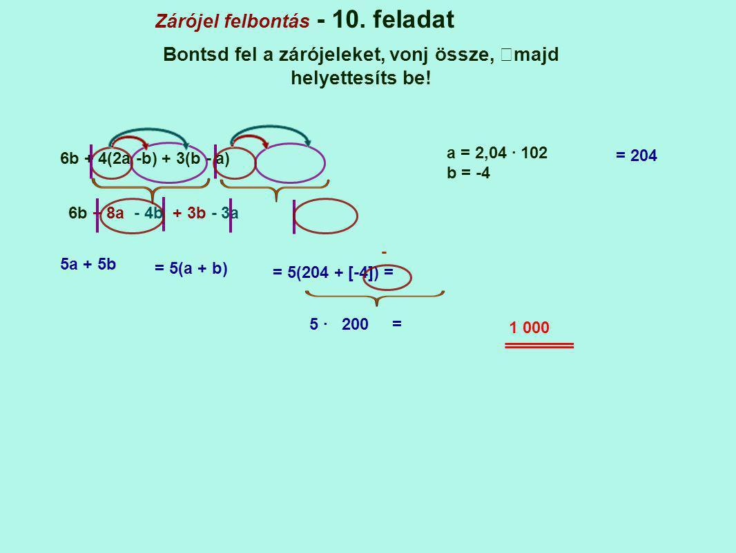 Zárójel felbontás - 10. feladat Bontsd fel a zárójeleket, vonj össze, majd helyettesíts be! 6b + 4(2a -b) + 3(b - a) a = 2,04 · 102 b = -4 6b + 8a - 4