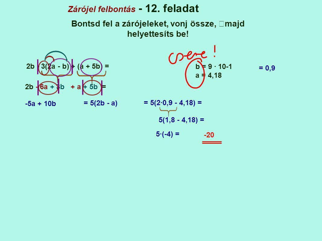 Zárójel felbontás - 12. feladat Bontsd fel a zárójeleket, vonj össze, majd helyettesíts be! 2b - 3(2a - b) + (a + 5b) = b = 9 · 10-1 a = 4,18 2b - 6a