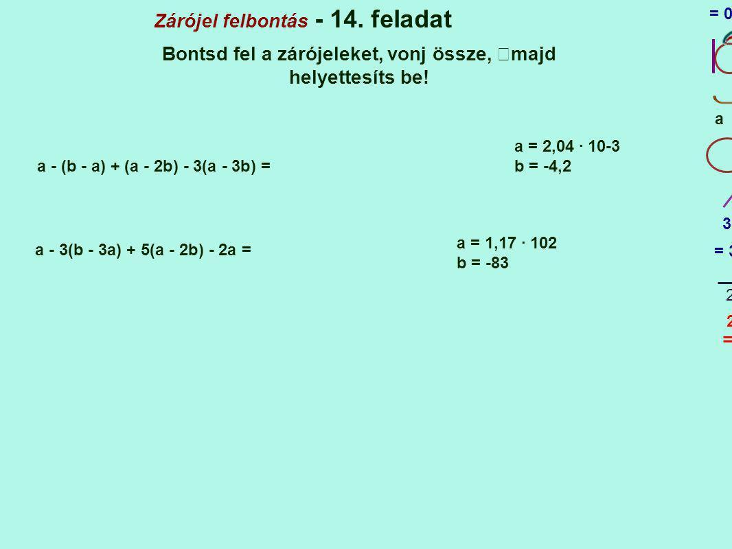 Zárójel felbontás - 14. feladat Bontsd fel a zárójeleket, vonj össze, majd helyettesíts be! a - (b - a) + (a - 2b) - 3(a - 3b) = 1 1 a = 2,04 · 10-3 b