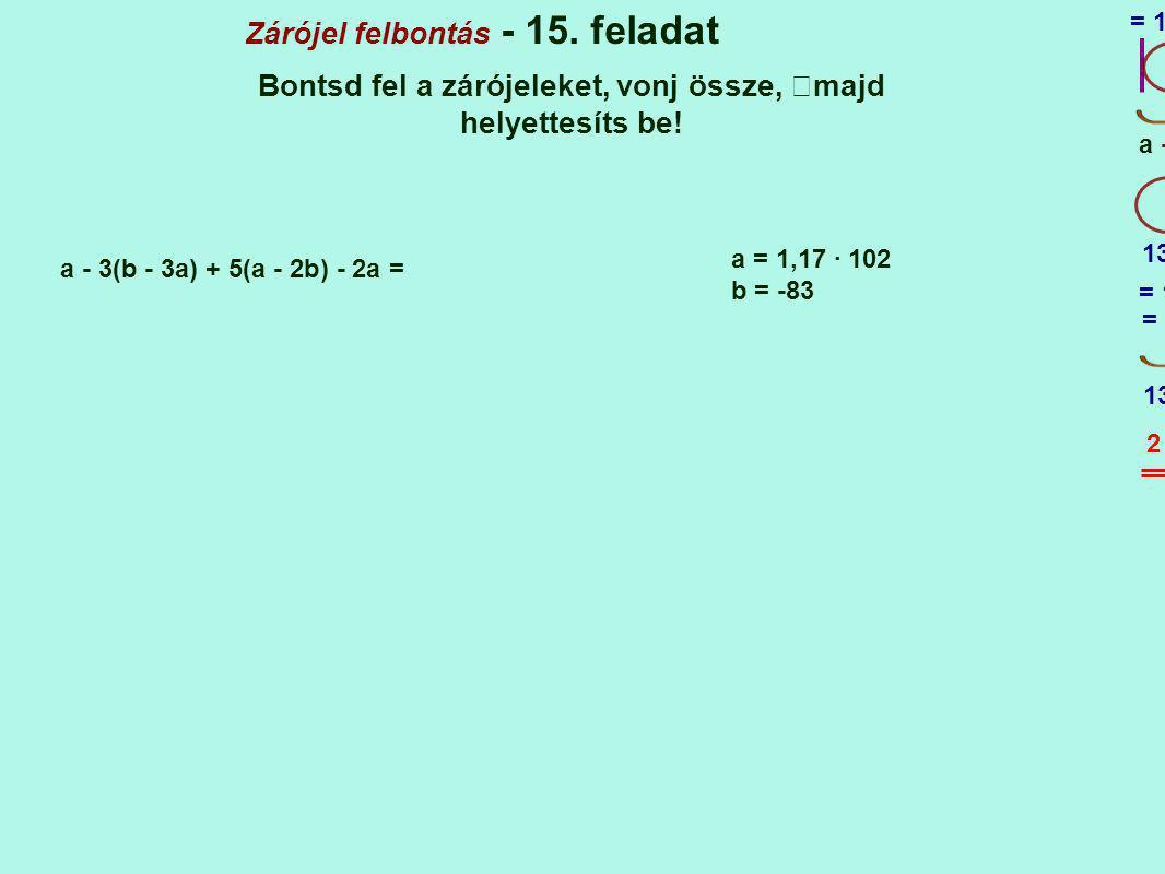 Zárójel felbontás - 15. feladat Bontsd fel a zárójeleket, vonj össze, majd helyettesíts be! a - 3(b - 3a) + 5(a - 2b) - 2a = + a = 1,17 · 102 b = -83