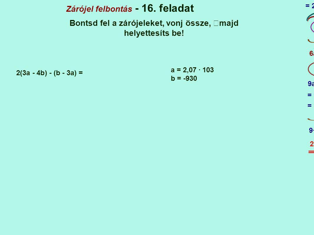 Zárójel felbontás - 16. feladat Bontsd fel a zárójeleket, vonj össze, majd helyettesíts be! 2(3a - 4b) - (b - 3a) = + 1 a = 2,07 · 103 b = -930 6a - 8