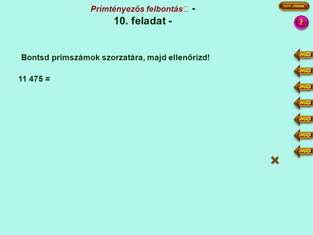 Prímtényezős felbontás - 10. feladat - Bontsd prímszámok szorzatára, majd ellenőrizd! 11 475 = 11475 2295 459 51 17 1 5 3·3 3 17 3·3·3·5·5·17 27·25·17