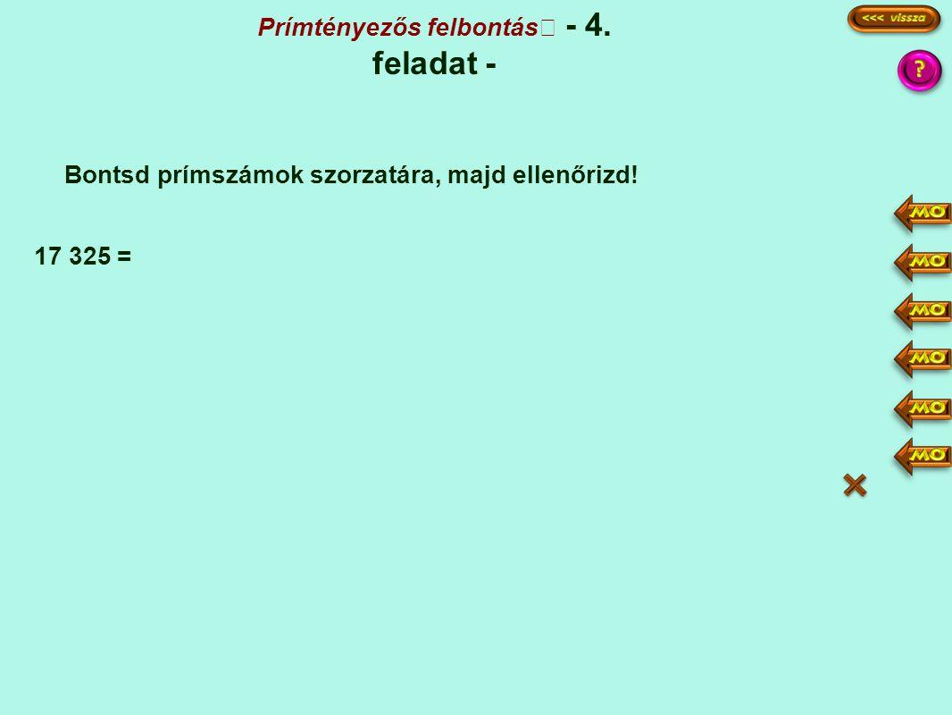 Prímtényezős felbontás - 4. feladat - Bontsd prímszámok szorzatára, majd ellenőrizd! 17 325 = 17325 3465 693 231 77 1 5 3 7·11 3·3·5·5·7·11 9·25·77 =