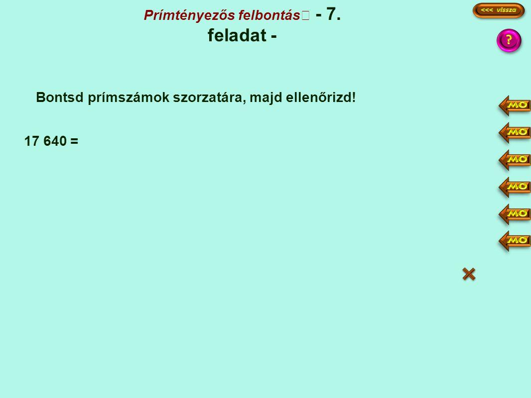 Prímtényezős felbontás - 7. feladat - Bontsd prímszámok szorzatára, majd ellenőrizd! 17 640 = 17640 1764 441 147 49 1 2·5 2 3 7·7 2·5·2·2·3·3·7·7 10·3
