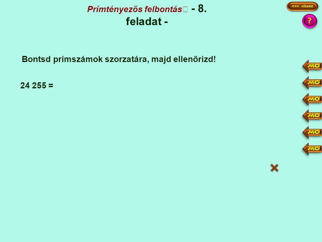 Prímtényezős felbontás - 8. feladat - Bontsd prímszámok szorzatára, majd ellenőrizd! 24 255 = 24255 4851 539 77 1 5 3·3 7 7·11 3·3·5·7·7·11 9·55·49 =