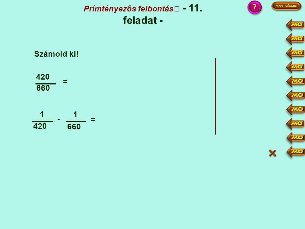 Prímtényezős felbontás - 11. feladat - Számold ki! 660 420 = 1 - 1 660 = :6 117 ·11 ·7 11 - 7 420 4620 420·11 660·7 4620 = 4