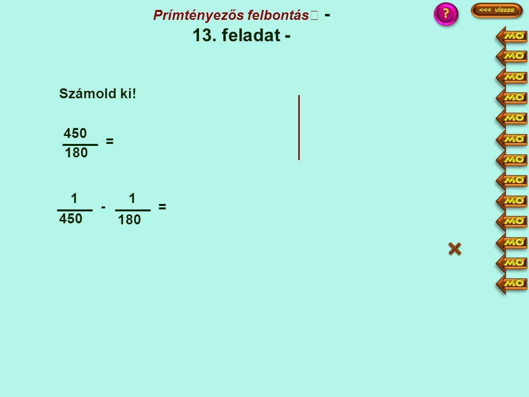 180 450 = 1 - 1 180 = Számold ki! Prímtényezős felbontás - 13. feladat - :9 25 = 121 ·2 ·5 2 - 5 450·5 = 900 180·5 = 900 900 = 3 - = :3 300 1 -
