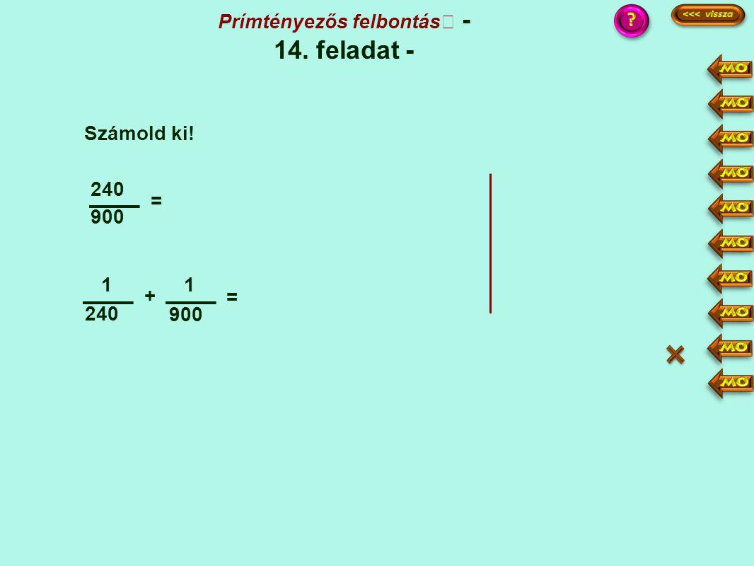 900 240 = 1 + 1 900 = Számold ki! Prímtényezős felbontás - 14. feladat - :6 154 ·15 ·4 15 + 4 1200 3600 240·15 900·4 = 3600 3600 = 19