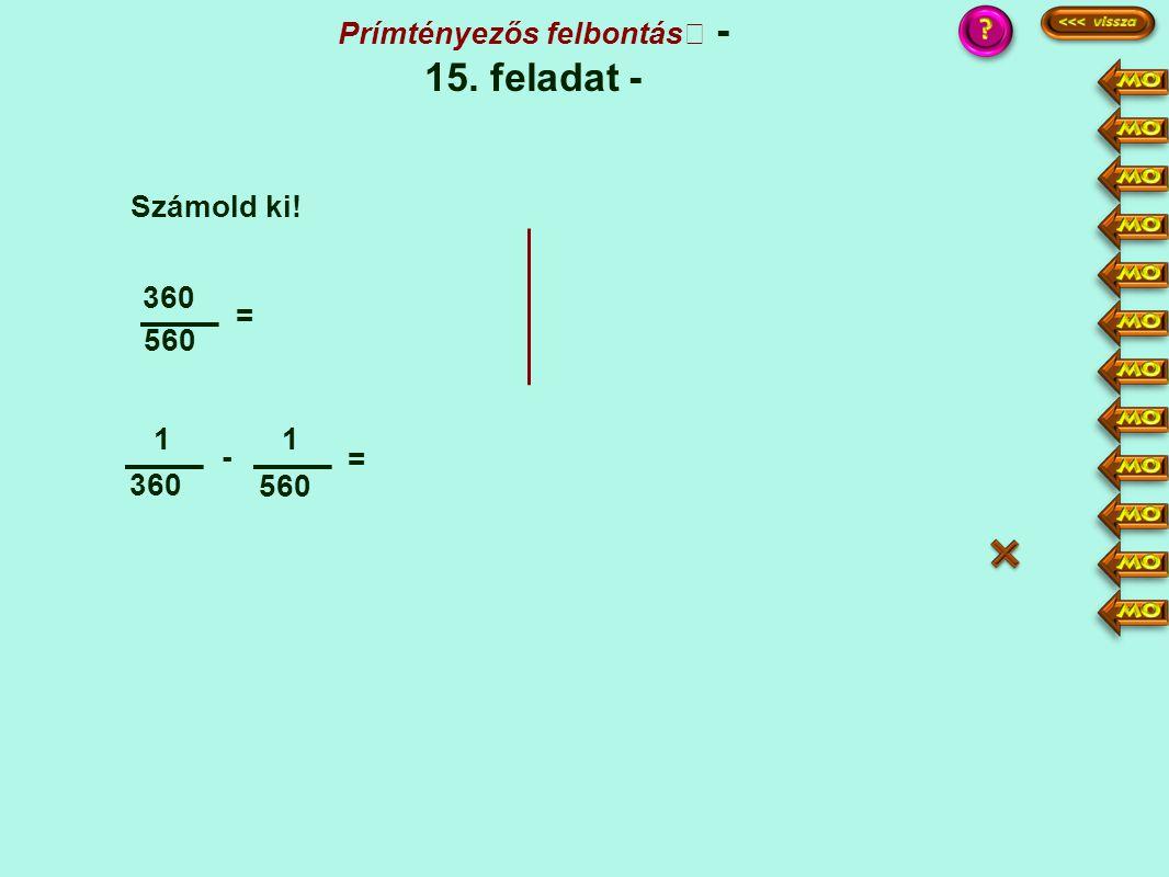 1 360 - 1 560 = 360 = Számold ki! Prímtényezős felbontás - 15. feladat - :4 149 ·14 ·9 14 - 9 1440 5040 360·14 560·9 5040 = 5 :5 = 1008 1