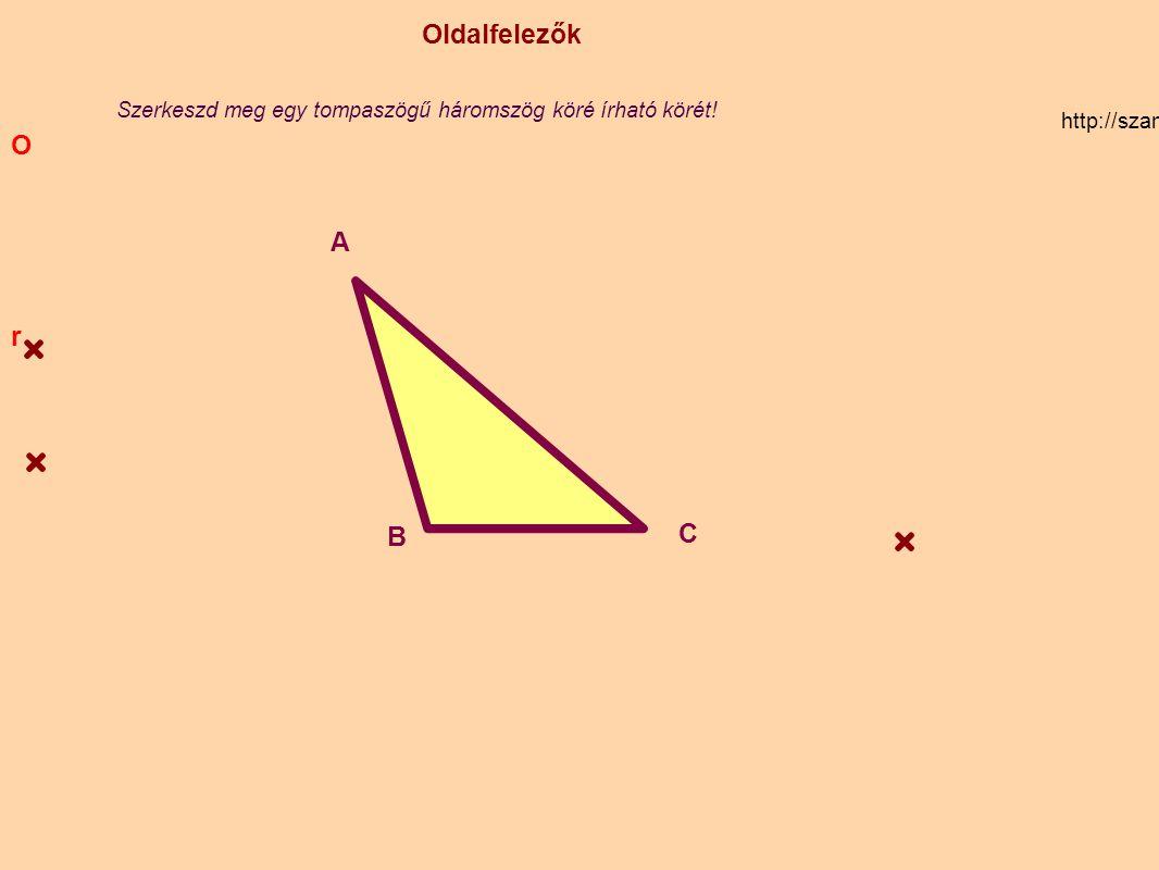Oldalfelezők http://szamtan.eu/szabalyok/szabalyok_h/haromszogek_oldalfelezo.php A B C Szerkeszd meg egy tompaszögű háromszög köré írható körét! O r