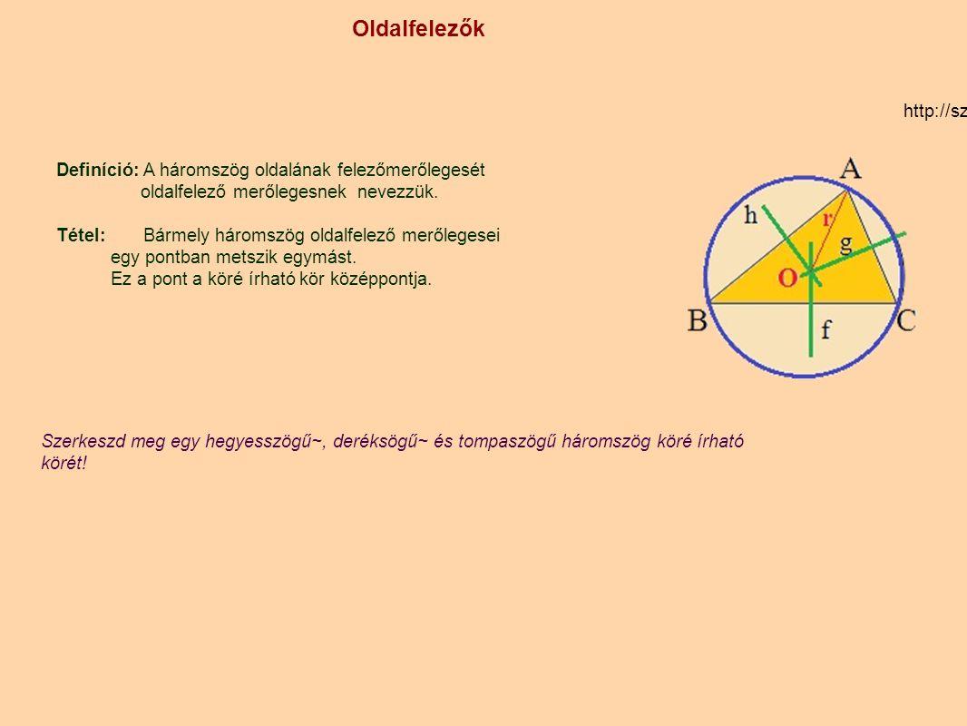 Oldalfelezők http://szamtan.eu/szabalyok/szabalyok_h/haromszogek_oldalfelezo.php A B C O r Szerkeszd meg egy hegyesszögű háromszög köré írható körét!