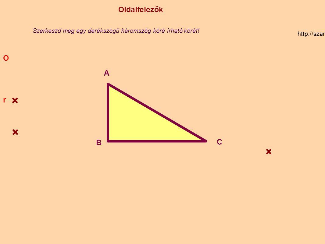 Oldalfelezők http://szamtan.eu/szabalyok/szabalyok_h/haromszogek_oldalfelezo.php A B C O Szerkeszd meg egy derékszögű háromszög köré írható körét! r