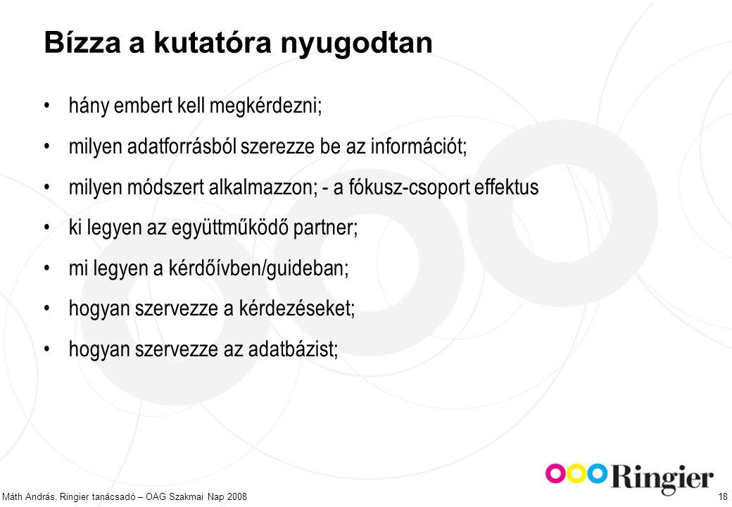 Máth András, Ringier tanácsadó – OAG Szakmai Nap 2008 18 Bízza a kutatóra nyugodtan hány embert kell megkérdezni; milyen adatforrásból szerezze be az információt; milyen módszert alkalmazzon; - a fókusz-csoport effektus ki legyen az együttműködő partner; mi legyen a kérdőívben/guideban; hogyan szervezze a kérdezéseket; hogyan szervezze az adatbázist;