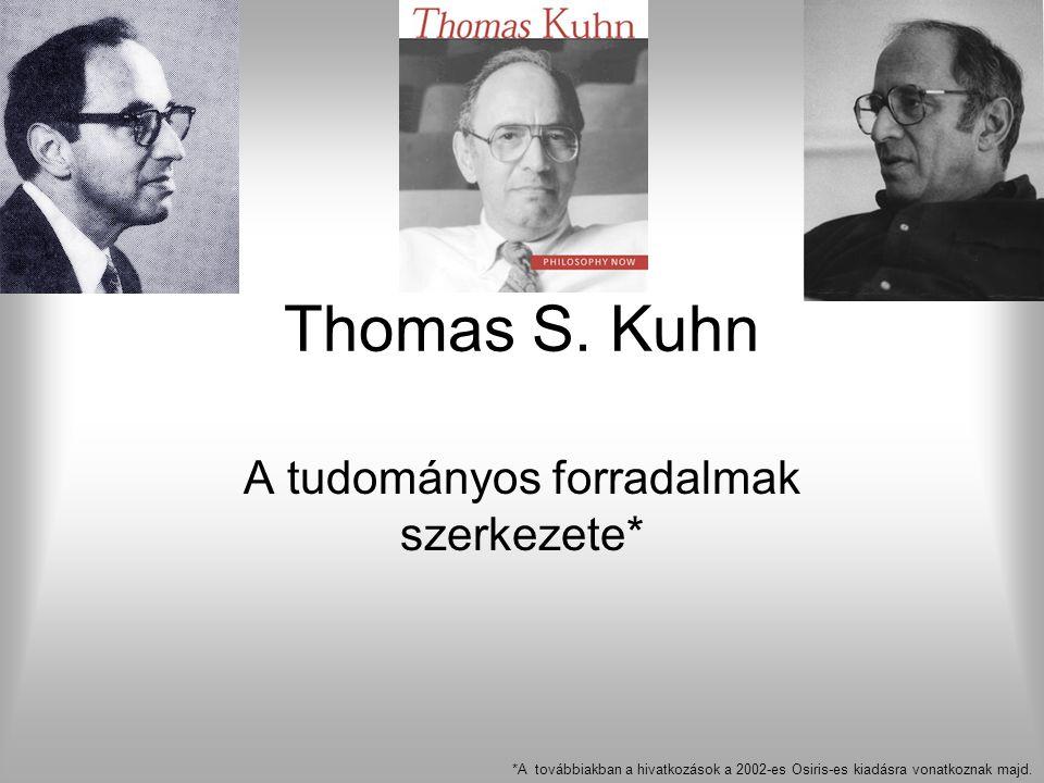 Thomas S. Kuhn A tudományos forradalmak szerkezete* *A továbbiakban a hivatkozások a 2002-es Osiris-es kiadásra vonatkoznak majd.