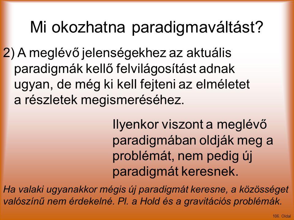 Mi okozhatna paradigmaváltást? 106. Oldal 2) A meglévő jelenségekhez az aktuális paradigmák kellő felvilágosítást adnak ugyan, de még ki kell fejteni