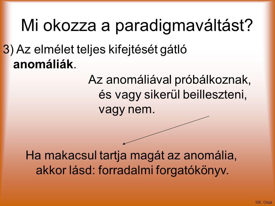 Mi okozza a paradigmaváltást? 106. Oldal 3) Az elmélet teljes kifejtését gátló anomáliák. Az anomáliával próbálkoznak, és vagy sikerül beilleszteni, v