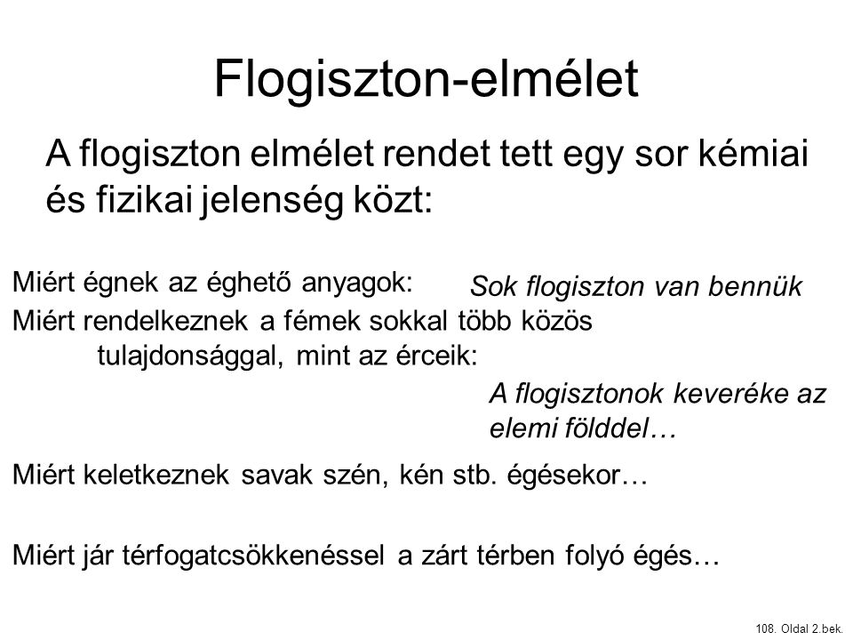Flogiszton-elmélet 108. Oldal 2.bek. A flogiszton elmélet rendet tett egy sor kémiai és fizikai jelenség közt: Miért égnek az éghető anyagok: Miért re