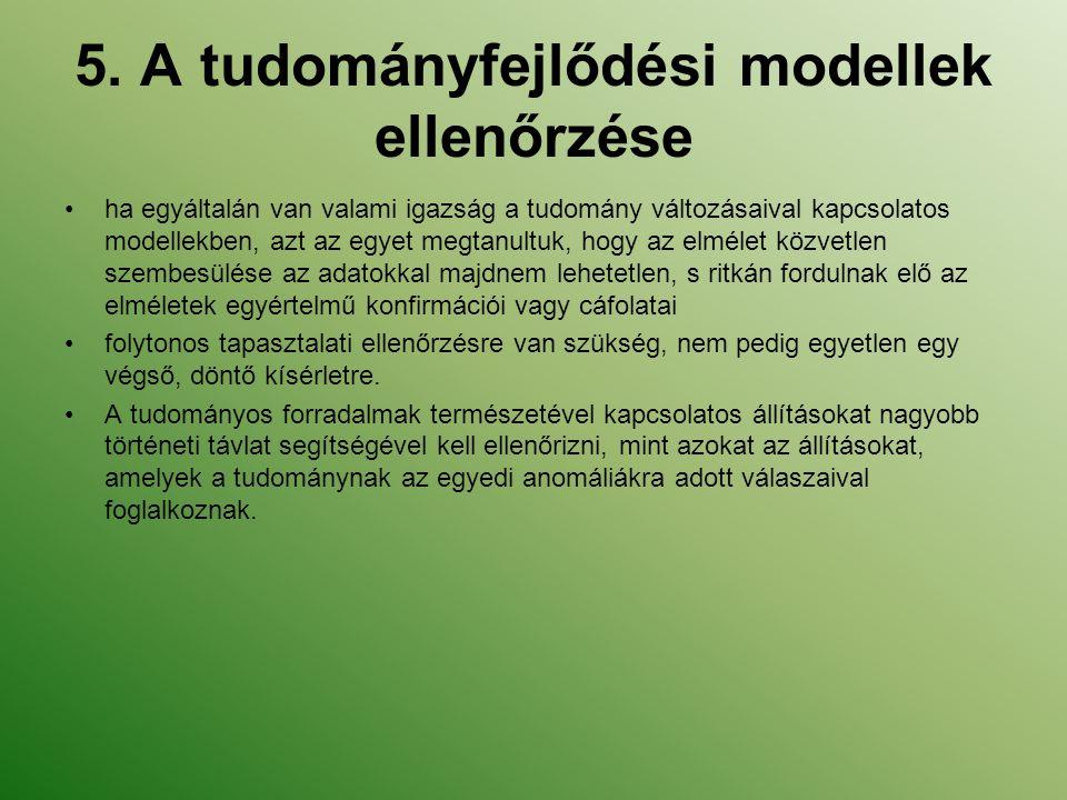 5. A tudományfejlődési modellek ellenőrzése ha egyáltalán van valami igazság a tudomány változásaival kapcsolatos modellekben, azt az egyet megtanultu