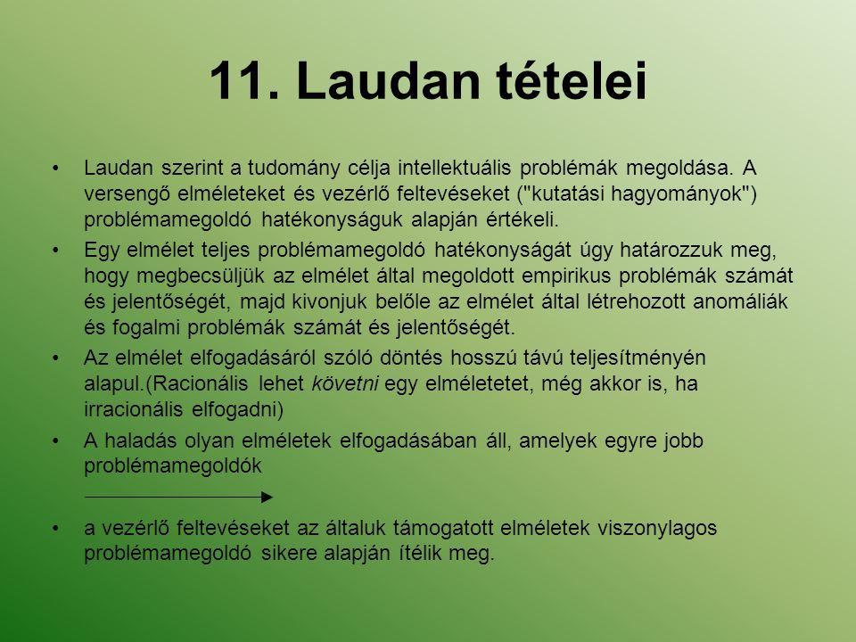 11. Laudan tételei Laudan szerint a tudomány célja intellektuális problémák megoldása. A versengő elméleteket és vezérlő feltevéseket (