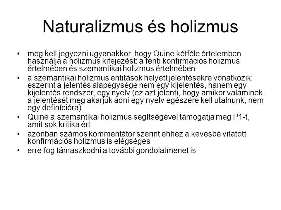 Naturalizmus és holizmus meg kell jegyezni ugyanakkor, hogy Quine kétféle értelemben használja a holizmus kifejezést: a fenti konfirmációs holizmus értelmében és szemantikai holizmus értelmében a szemantikai holizmus entitások helyett jelentésekre vonatkozik: eszerint a jelentés alapegysége nem egy kijelentés, hanem egy kijelentés rendszer, egy nyelv (ez azt jelenti, hogy amikor valaminek a jelentését meg akarjuk adni egy nyelv egészére kell utalnunk, nem egy definícióra) Quine a szemantikai holizmus segítségével támogatja meg P1-t, amit sok kritika ért azonban számos kommentátor szerint ehhez a kevésbé vitatott konfirmációs holizmus is elégséges erre fog támaszkodni a további gondolatmenet is