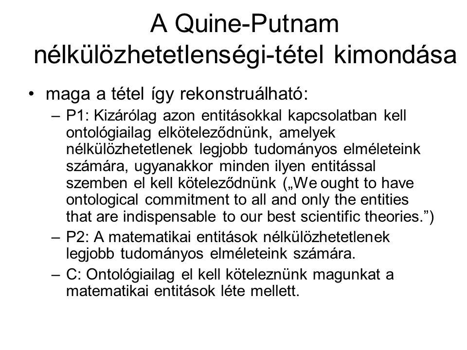 """A Quine-Putnam nélkülözhetetlenségi-tétel kimondása maga a tétel így rekonstruálható: –P1: Kizárólag azon entitásokkal kapcsolatban kell ontológiailag elköteleződnünk, amelyek nélkülözhetetlenek legjobb tudományos elméleteink számára, ugyanakkor minden ilyen entitással szemben el kell köteleződnünk (""""We ought to have ontological commitment to all and only the entities that are indispensable to our best scientific theories. ) –P2: A matematikai entitások nélkülözhetetlenek legjobb tudományos elméleteink számára."""