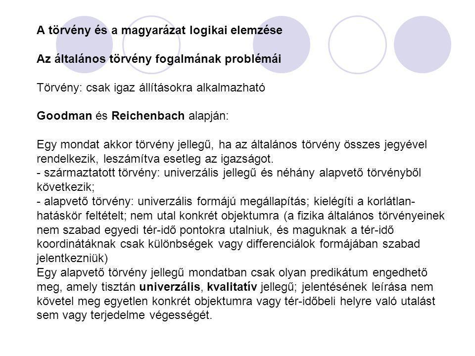 A törvény és a magyarázat logikai elemzése Az általános törvény fogalmának problémái Törvény: csak igaz állításokra alkalmazható Goodman és Reichenbach alapján: Egy mondat akkor törvény jellegű, ha az általános törvény összes jegyével rendelkezik, leszámítva esetleg az igazságot.