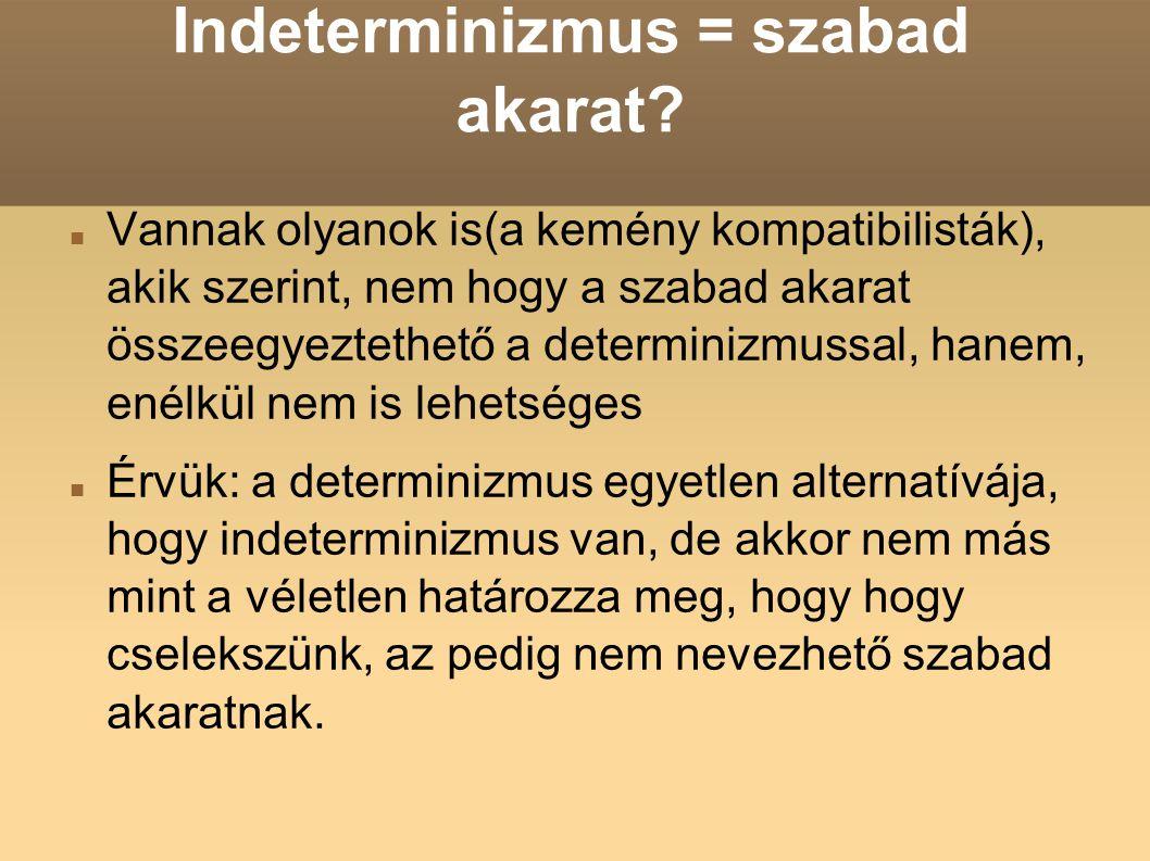 Indeterminizmus = szabad akarat? Vannak olyanok is(a kemény kompatibilisták), akik szerint, nem hogy a szabad akarat összeegyeztethető a determinizmus