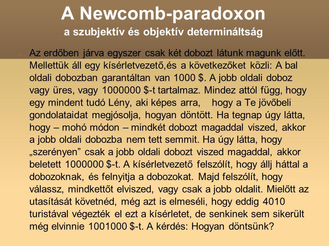 A Newcomb-paradoxon a szubjektív és objektív determináltság Az erdőben járva egyszer csak két dobozt látunk magunk előtt. Mellettük áll egy kísérletve